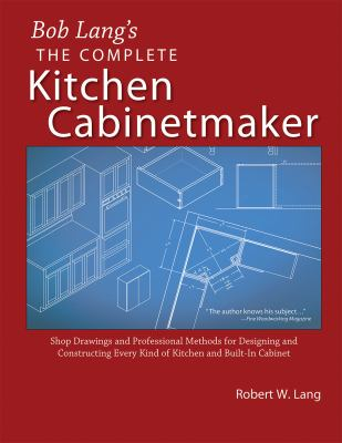 The Complete Kitchen Cabinetmaker: Shop Drawings and Professional Methods for Designing and Constructing Every Kind of Kitchen and Built-In Cabinet 9781892836229