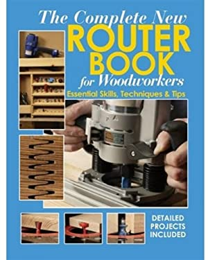 The Complete New Router Book for Woodworkers: Essential Skills, Techniques & Tips 9781890621940