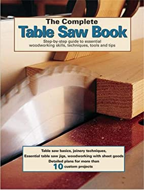 The Complete Table Saw Book: Step-By-Step Illustrated Guide to Essential Table Saw Skills and Techniques 9781890621667