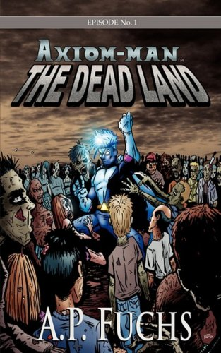 The Dead Land: A Superhero/Zombie Novel [Axiom-Man Saga Episode No. 1] 9781897217832