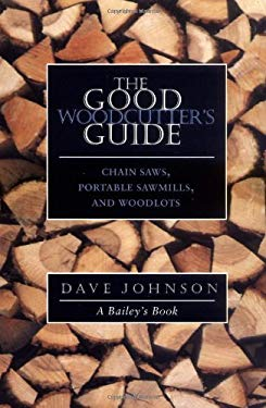 The Good Woodcutter's Guide: Chain Saws, Woodlots, and Portable Sawmills 9781890132156