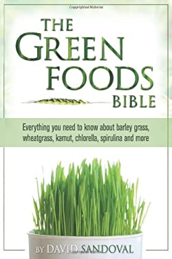 The Green Foods Bible: Everything You Need to Know about Barley Grass, Wheatgrass, Kamut, Chlorella, Spirulina and More 9781893910461