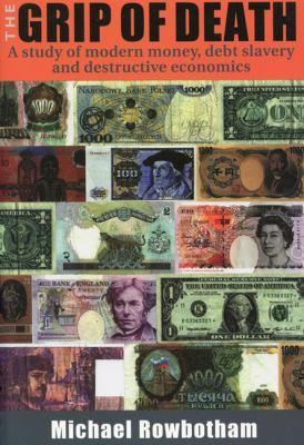 The Grip of Death: A Study of Modern Money, Debt Slavery, and Destructive Economics 9781897766408