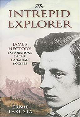 The Intrepid Explorer: James Hector's Explorations in the Canadian Rockies 9781894856829