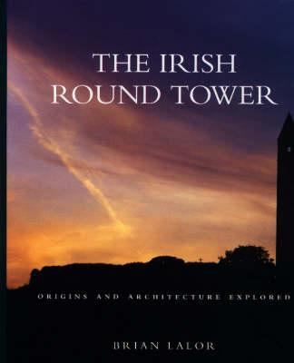 The Irish Round Tower: Origins and Architecture Explored 9781898256649