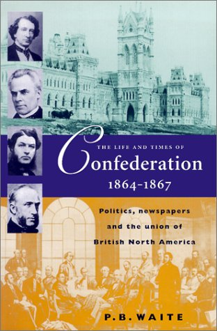 The Life and Times of Confederation, 1864-1876: Politics, Newspapers and the Union of British North America 9781896941233