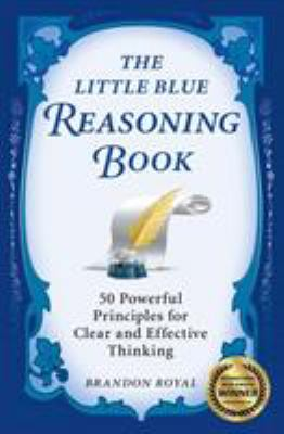 The Little Blue Reasoning Book: 50 Powerful Principles for Clear and Effective Thinking 9781897393604