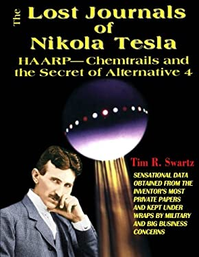 The Lost Journals of Nikola Tesla: HAARP - Chemtrails and the Secret of Alternative 4 9781892062130