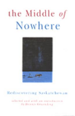 The Middle of Nowhere: Rediscovering Saskatchewan 9781895618686