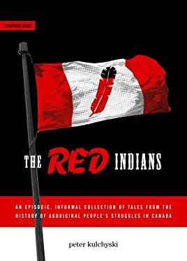 The Red Indians: An Episodic, Informal Collection of Tales from the History of Aboriginal People's Struggles in Canada 9781894037259
