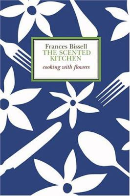 The Scented Kitchen: Cooking with Flowers 9781897959442