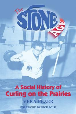 The Stone Age: A Social History of Curling on the Prairies 9781894856294