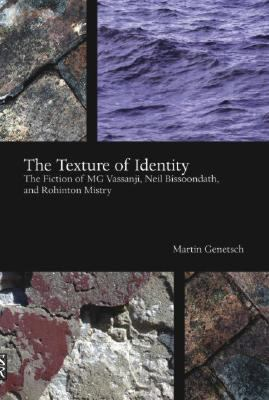The Texture of Identity: The Fiction of MG Vassanji, Neil Bissoondath and Rohinton Mistry 9781894770415