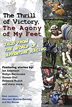 The Thrill of Victory, the Agony of My Feet: Tales from the World of Adventure Racing 9781891369544
