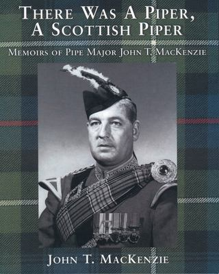 There Was a Piper, a Scottish Piper: Memoirs of Pipe Major John T. MacKenzie 9781896219080