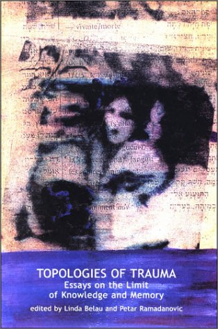 Topologies of Trauma: Essays on the Limits of Knowledge and Memory 9781892746979