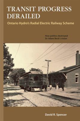 Transit Progress Derailed:: Ontario Hydro's Radial Electric Railway Scheme 9781897190777