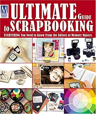 Ultimate Guide to Scrapbooking: Everything You Need to Know from the Editors of Memory Makers 9781892127655
