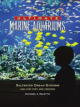 Ultimate Marine Aquariums: Saltwater Dream Systems and How They Are Created 9781890087746