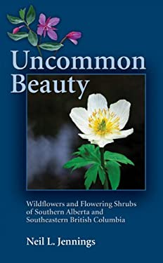 Uncommon Beauty: Wildflowers and Flowering Shrubs of Southern Alberta and Southeastern British Columbia 9781894765756