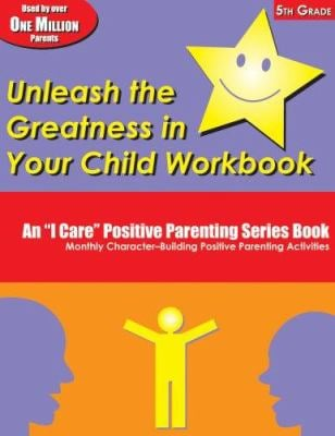 Unleash the Greatness in Your Child Workbook, 5th Grade: An I Care Positive Parenting Series Book: Monthly Character-Building Positive Parenting Activ 9781891187070