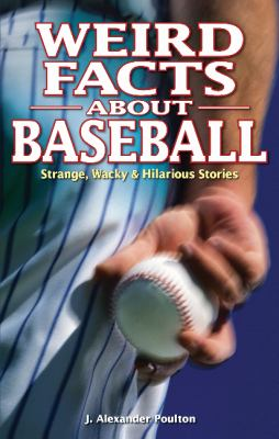 Weird Facts about Baseball: Strange, Wacky & Hilarious Stories 9781897277287