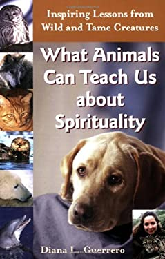 What Animals Can Teach Us about Spirituality: Inspiring Lessons from Wild and Tame Creatures 9781893361843