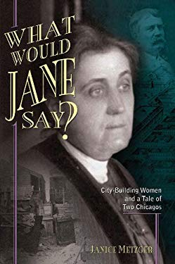 What Would Jane Say?: City-Building Women and a Tale of Two Chicagos 9781893121904