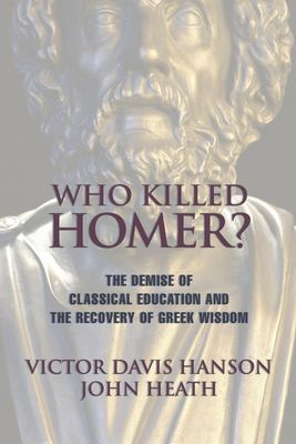 Who Killed Homer: The Demise of Classical Education and the Recovery of Greek Wisdom 9781893554269