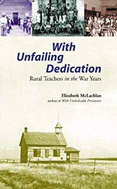 With Unfailing Dedication: Rural Teachers of the War Years 9781896300481