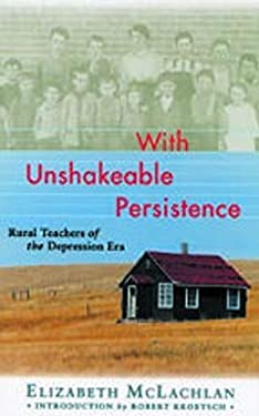 With Unshakeable Persistence: Rural Teachers of the Depression Era 9781896300115