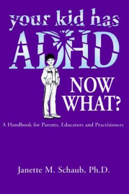 Your Kid Has ADHD, Now What?: A Handbook for Parents, Educators and Practitioners 9781890676223