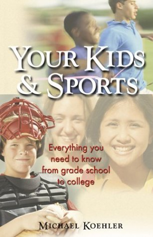 Your Kids & Sports: Everything You Need to Know from Grade School to College 9781893732728