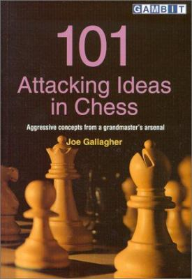 101 Attacking Ideas in Chess: Aggressive Concepts from a Grandmaster's Arsenal 9781901983203