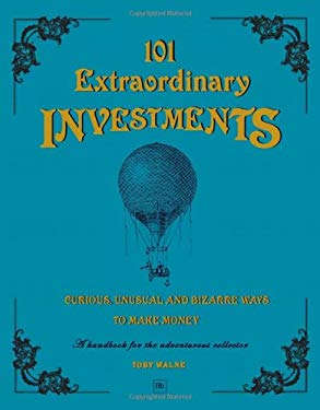 101 Extraordinary Investments: Curious, Unusual and Bizarre Ways to Make Money: A Handbook for the Adventurous Collector 9781906659257