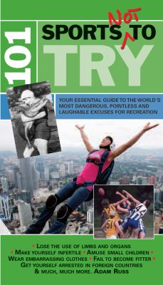 101 Sports Not to Try: Your Essential Guide to the World's Most Dangerous, Pointless and Laughable Excuses for Recreation 9781906032647