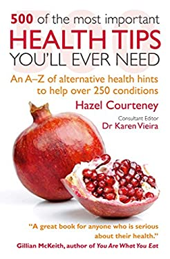 500 of the Most Important Health Tips You'll Ever Need: An A-Z of Alternative Health Hints to Help Over 250 Conditions 9781907030765