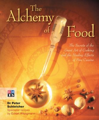 The Alchemy of Food: The Secrets of the Great Art of Cooking and the Healing Effects of Fine Cuisine 9781901268539