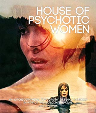 House of Psychotic Women: An Autobiographical Topography of Female Neurosis in Horror and Exploitation Films 9781903254691