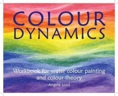 Colour Dynamics: Workbook for Water Colour Painting and Colour Theory 9781903458938