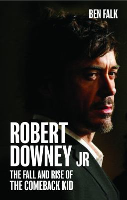Robert Downey Jr: The Fall and Rise of the Comeback Kid 9781906032876