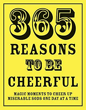 365 Reasons to Be Cheerful: Magical Moments to Cheer Up Miserable Sods One Day at a Time 9781906032968