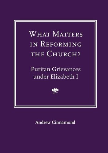 What Matters in Reforming the Church? Puritan Grievances Under Elizabeth I 9781906327033