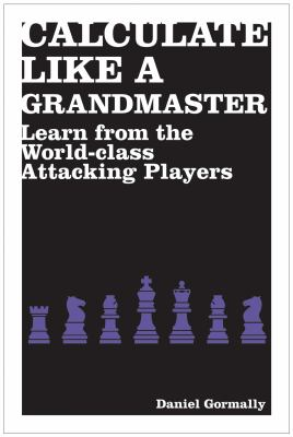 Calculate Like a Grandmaster: Learn from the World-Class Attacking Players 9781906388690