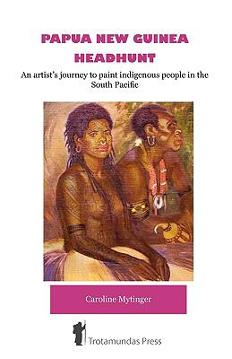 Papua New Guinea Headhunt - An Artist's Journey to Paint Indigenous People in the South Pacific 9781906393205