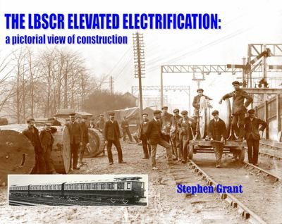 The Lbscr Elevated Electrification: A Pictorial View of Construction 9781906419653