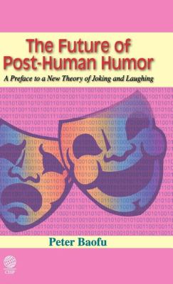 The Future of Post-Human Humor: A Preface to a New Theory of Joking and Laughing 9781907343261