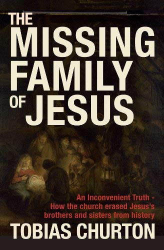 The Missing Family of Jesus: An Inconvenient Truth - How the Church Erased Jesus's Brothers and Sisters from History 9781907486029