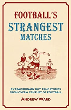 Football's Strangest Matches: Extraordinary But True Stories from Over a Century of Football 9781907554087