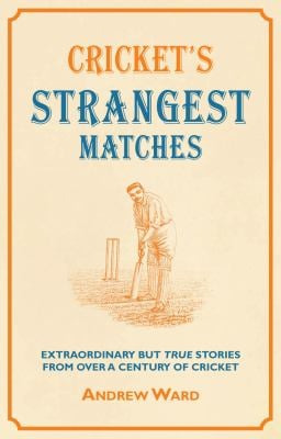 Cricket's Strangest Matches: Extraordinary But True Stories from Over a Century of Cricket 9781907554094